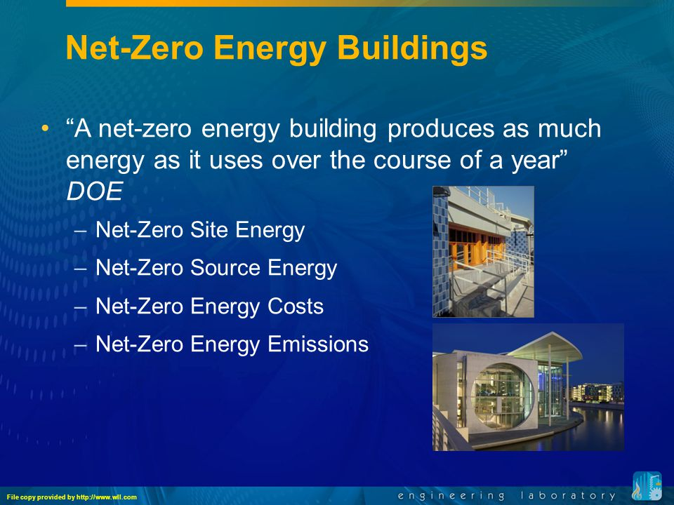 Net-Zero Energy Buildings A net-zero energy building produces as much energy as it uses over the course of a year DOE –Net-Zero Site Energy –Net-Zero Source Energy –Net-Zero Energy Costs –Net-Zero Energy Emissions File copy provided by http://www.wll.com
