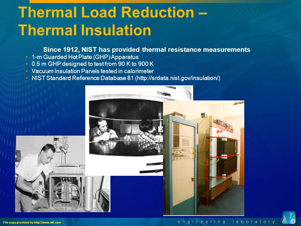 Thermal Load Reduction – Thermal Insulation Since 1912, NIST has provided thermal resistance measurements 1-m Guarded Hot Plate (GHP) Apparatus 0.5 m GHP designed to test from 90 K to 900 K Vacuum Insulation Panels tested in calorimeter NIST Standard Reference Database 81 (http://srdata.nist.gov/insulation/) File copy provided by http://www.wll.com