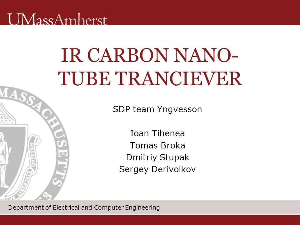 Department of Electrical and Computer Engineering SDP team Yngvesson Ioan Tihenea Tomas Broka Dmitriy Stupak Sergey Derivolkov IR CARBON NANO- TUBE TRANCIEVER
