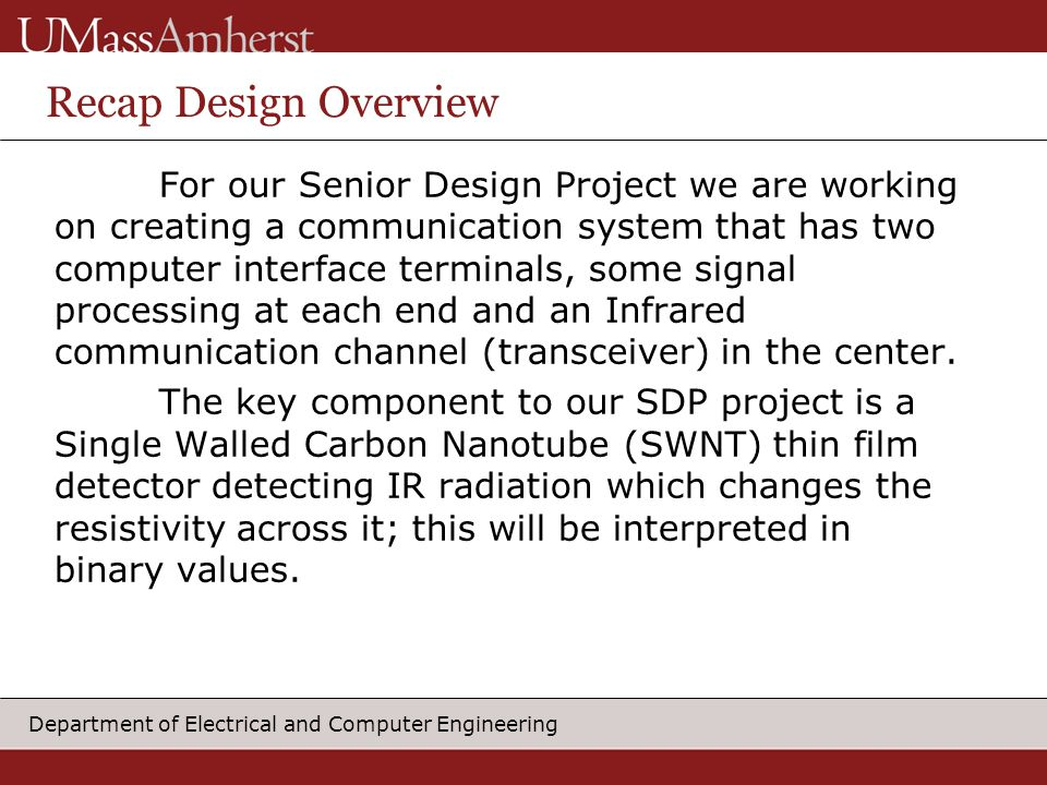 Department of Electrical and Computer Engineering Recap Design Overview For our Senior Design Project we are working on creating a communication system that has two computer interface terminals, some signal processing at each end and an Infrared communication channel (transceiver) in the center.