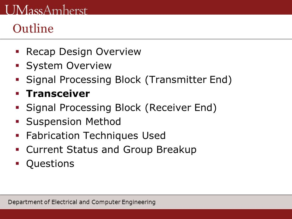 Department of Electrical and Computer Engineering Outline  Recap Design Overview  System Overview  Signal Processing Block (Transmitter End)  Transceiver  Signal Processing Block (Receiver End)  Suspension Method  Fabrication Techniques Used  Current Status and Group Breakup  Questions