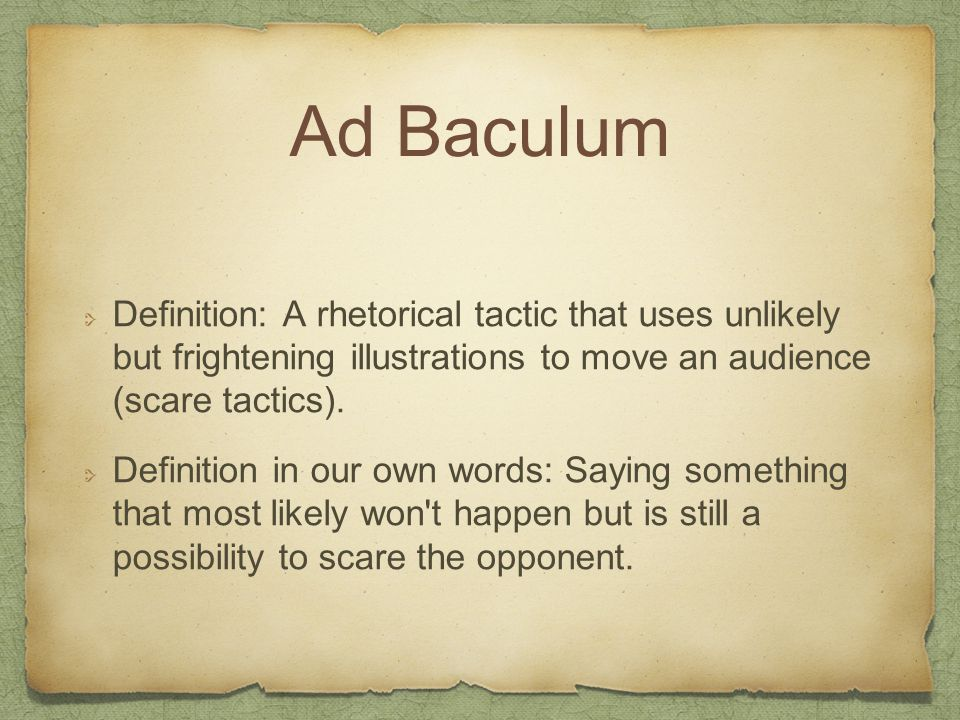 Ad Baculum Definition: A rhetorical tactic that uses unlikely but frightening illustrations to move an audience (scare tactics). Definition in our own