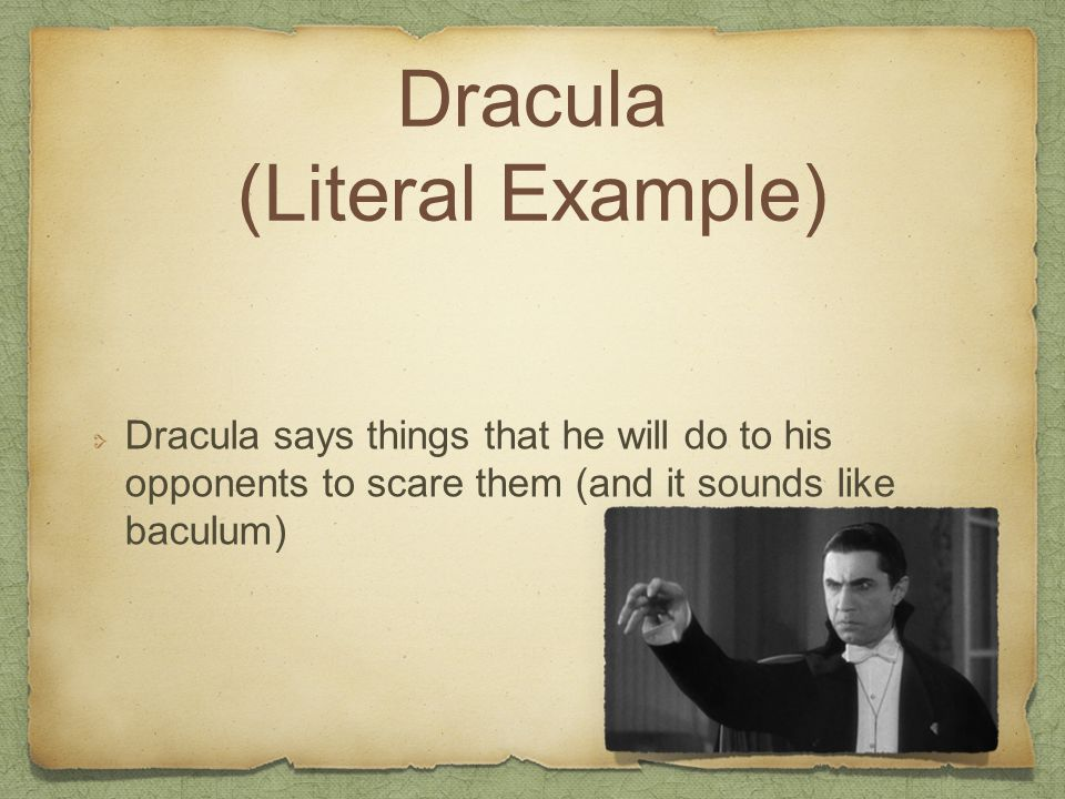 Dracula (Literal Example) Dracula says things that he will do to his opponents to scare them (and it sounds like baculum)