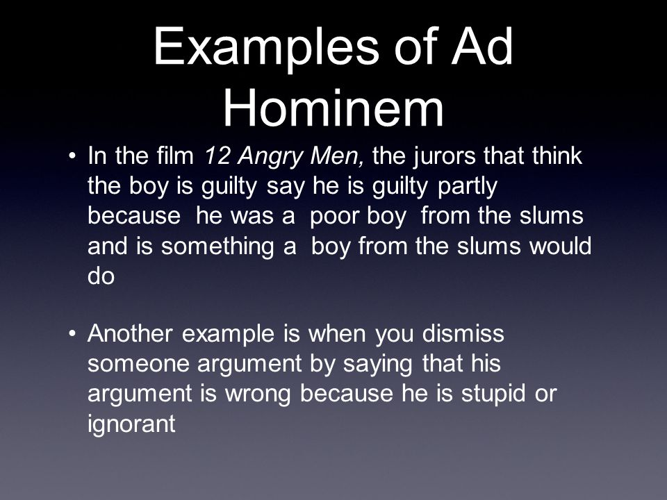 Examples of Ad Hominem In the film 12 Angry Men, the jurors that think the boy is guilty say he is guilty partly because he was a poor boy from the sl