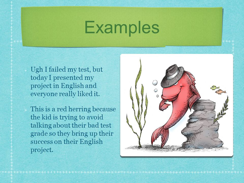 Examples Ugh I failed my test, but today I presented my project in English and everyone really liked it. This is a red herring because the kid is tryi