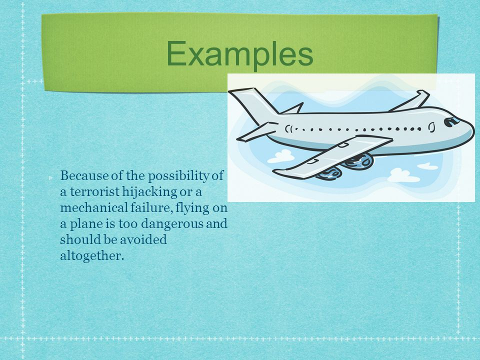 Examples Because of the possibility of a terrorist hijacking or a mechanical failure, flying on a plane is too dangerous and should be avoided altoget