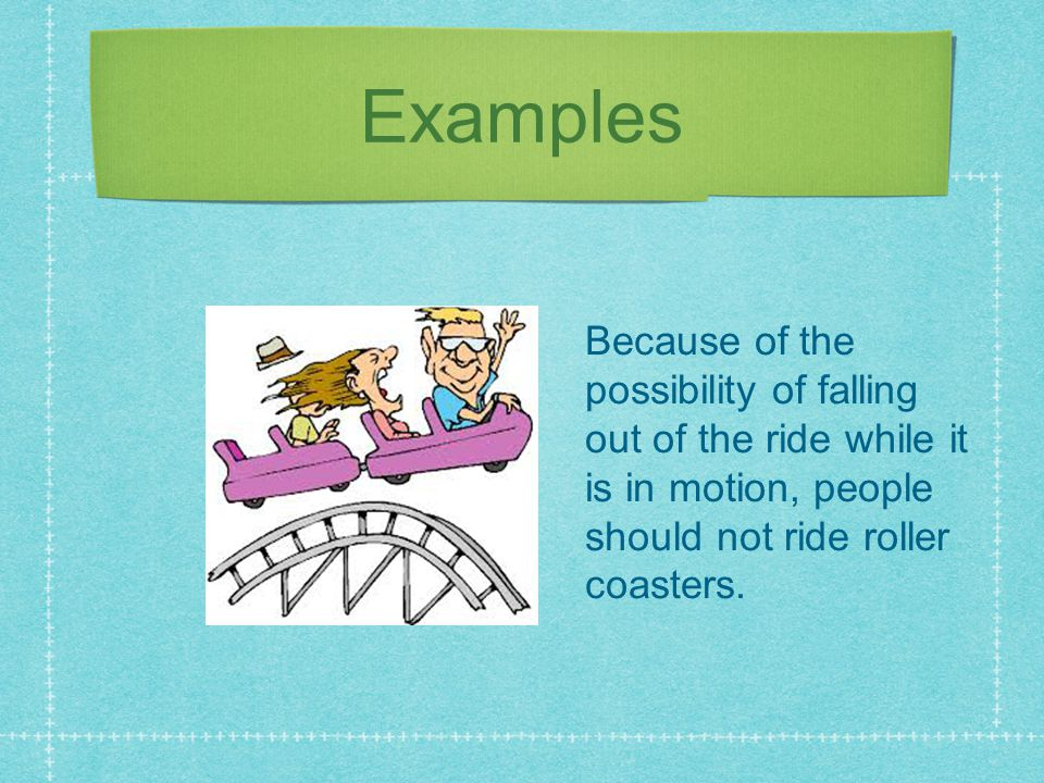 Examples Because of the possibility of falling out of the ride while it is in motion, people should not ride roller coasters.