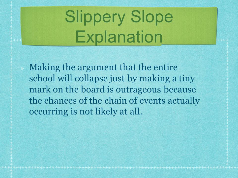 Slippery Slope Explanation Making the argument that the entire school will collapse just by making a tiny mark on the board is outrageous because the
