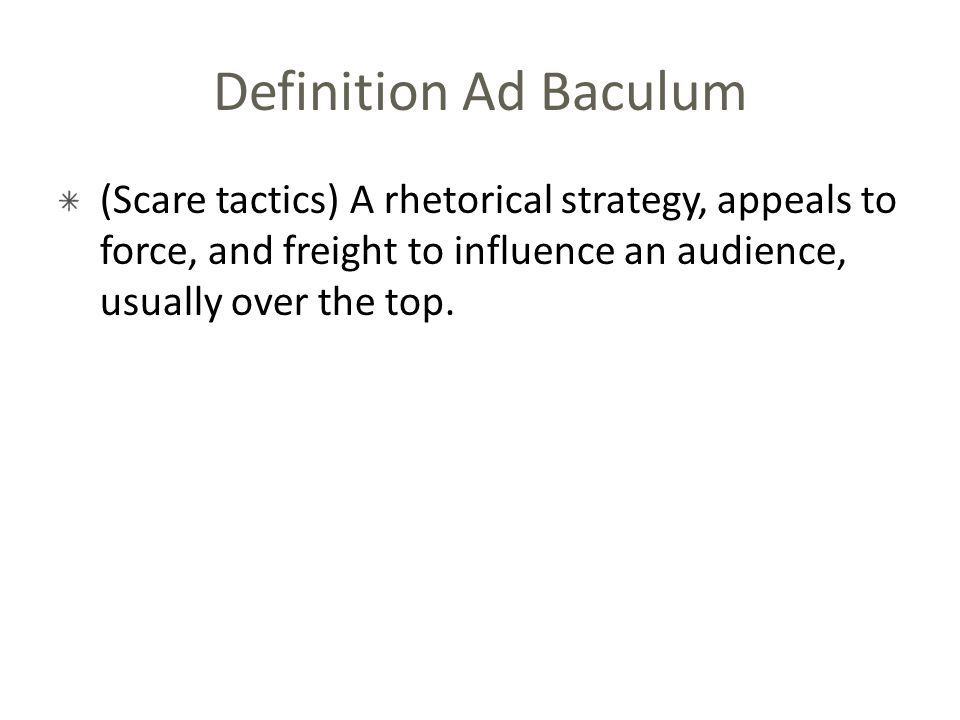Definition Ad Baculum (Scare tactics) A rhetorical strategy, appeals to force, and freight to influence an audience, usually over the top.
