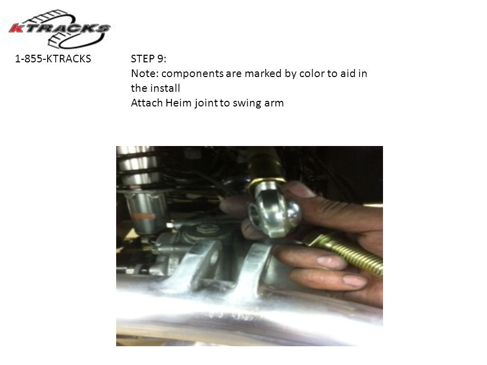 STEP 9: Note: components are marked by color to aid in the install Attach Heim joint to swing arm 1-855-KTRACKS