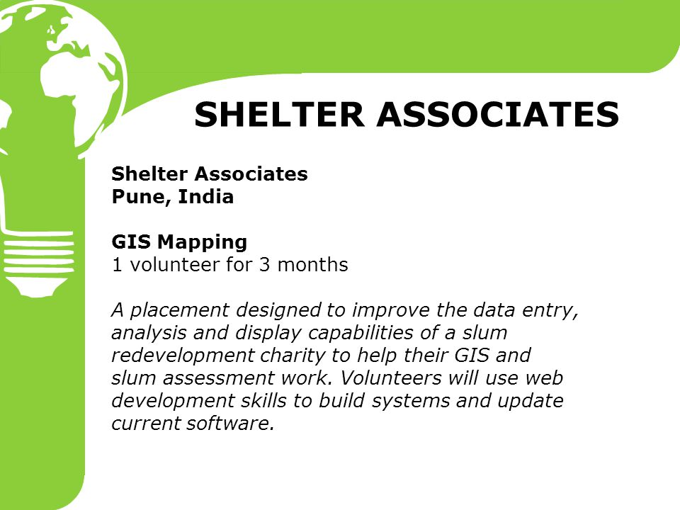 Shelter Associates Pune, India GIS Mapping 1 volunteer for 3 months A placement designed to improve the data entry, analysis and display capabilities of a slum redevelopment charity to help their GIS and slum assessment work.