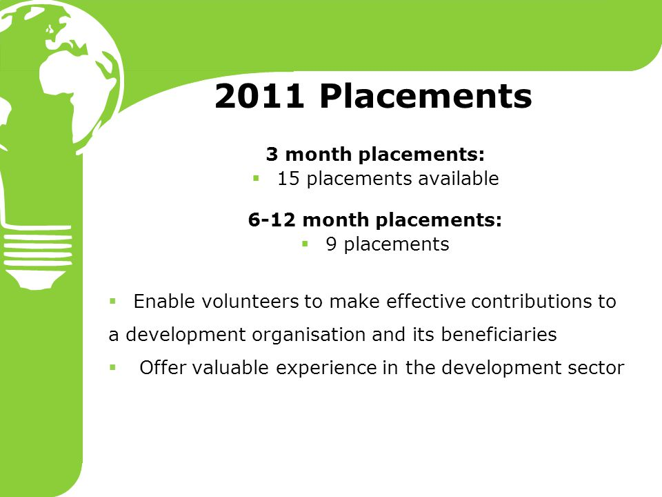 2011 Placements 3 month placements:  15 placements available 6-12 month placements:  9 placements  Enable volunteers to make effective contribution