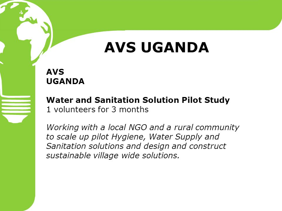 AVS UGANDA Water and Sanitation Solution Pilot Study 1 volunteers for 3 months Working with a local NGO and a rural community to scale up pilot Hygiene, Water Supply and Sanitation solutions and design and construct sustainable village wide solutions.
