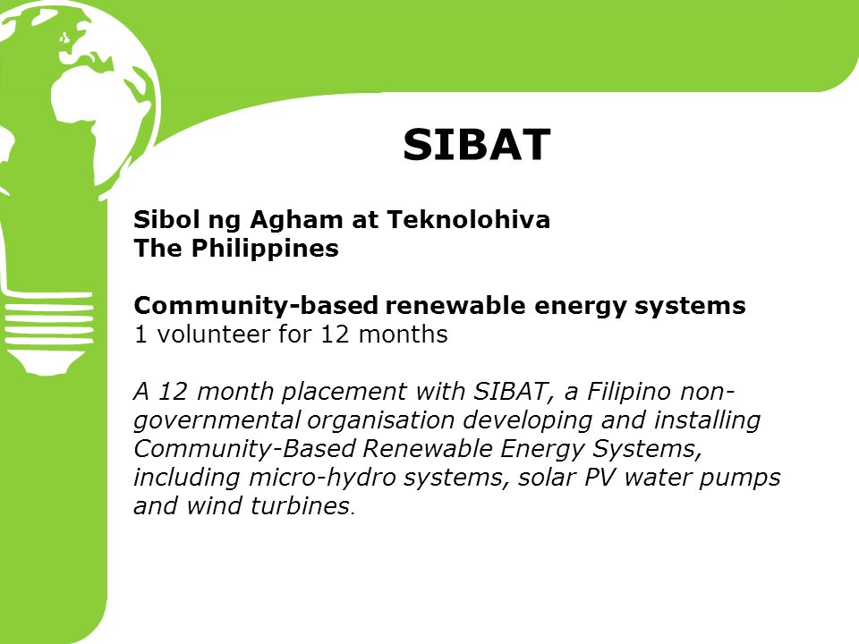 Sibol ng Agham at Teknolohiva The Philippines Community-based renewable energy systems 1 volunteer for 12 months A 12 month placement with SIBAT, a Filipino non- governmental organisation developing and installing Community-Based Renewable Energy Systems, including micro-hydro systems, solar PV water pumps and wind turbines.