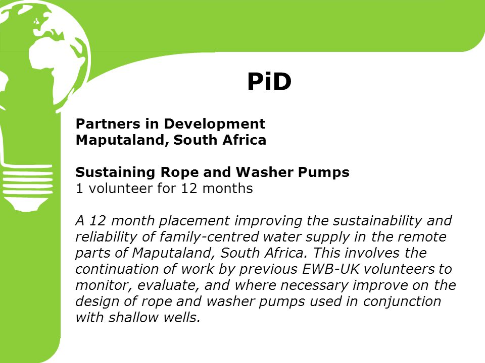 Partners in Development Maputaland, South Africa Sustaining Rope and Washer Pumps 1 volunteer for 12 months A 12 month placement improving the sustainability and reliability of family-centred water supply in the remote parts of Maputaland, South Africa.