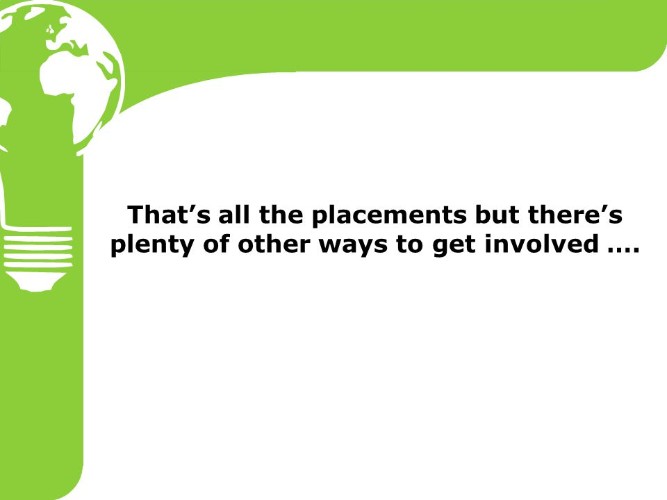 That's all the placements but there's plenty of other ways to get involved ….