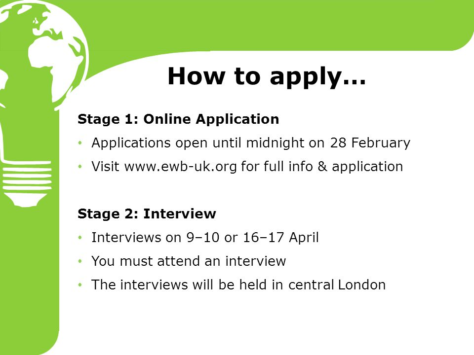 How to apply… Stage 1: Online Application Applications open until midnight on 28 February Visit www.ewb-uk.org for full info & application Stage 2: Interview Interviews on 9–10 or 16–17 April You must attend an interview The interviews will be held in central London