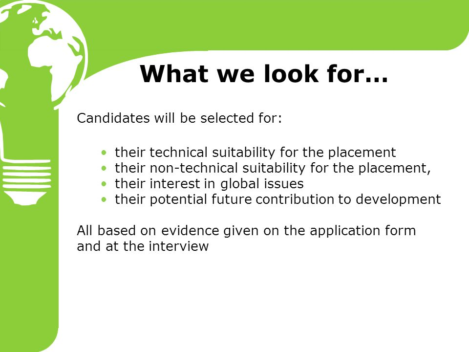 What we look for… Candidates will be selected for: their technical suitability for the placement their non-technical suitability for the placement, their interest in global issues their potential future contribution to development All based on evidence given on the application form and at the interview