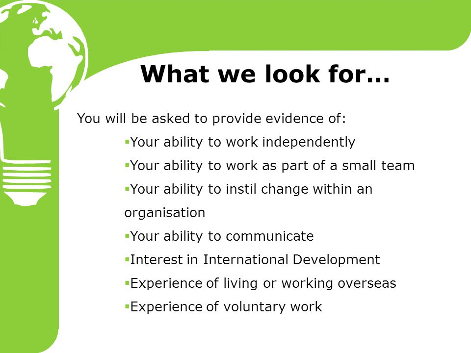 What we look for… You will be asked to provide evidence of:  Your ability to work independently  Your ability to work as part of a small team  Your ability to instil change within an organisation  Your ability to communicate  Interest in International Development  Experience of living or working overseas  Experience of voluntary work