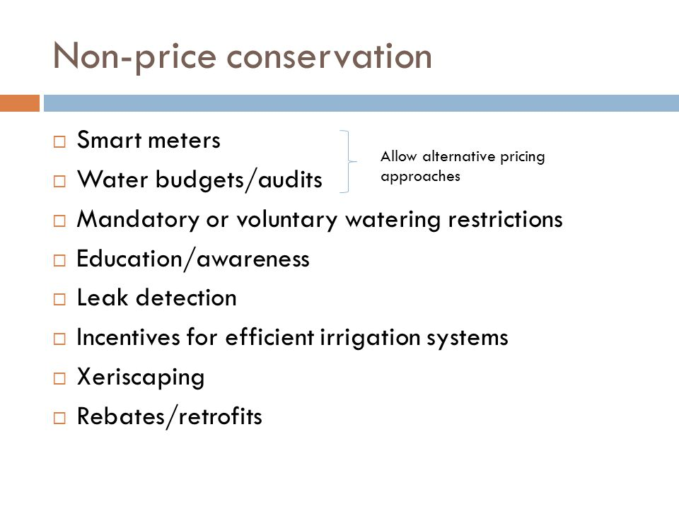 Non-price conservation  Smart meters  Water budgets/audits  Mandatory or voluntary watering restrictions  Education/awareness  Leak detection  Incentives for efficient irrigation systems  Xeriscaping  Rebates/retrofits Allow alternative pricing approaches