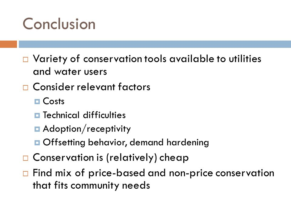 Conclusion  Variety of conservation tools available to utilities and water users  Consider relevant factors  Costs  Technical difficulties  Adoption/receptivity  Offsetting behavior, demand hardening  Conservation is (relatively) cheap  Find mix of price-based and non-price conservation that fits community needs