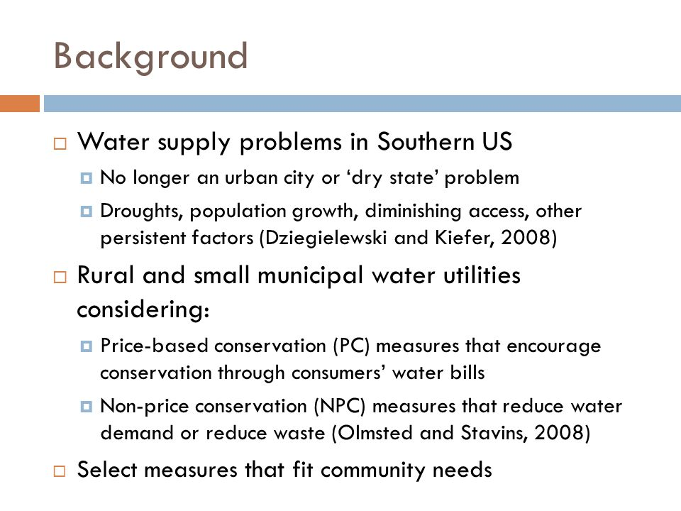 Background  Water supply problems in Southern US  No longer an urban city or 'dry state' problem  Droughts, population growth, diminishing access, other persistent factors (Dziegielewski and Kiefer, 2008)  Rural and small municipal water utilities considering:  Price-based conservation (PC) measures that encourage conservation through consumers' water bills  Non-price conservation (NPC) measures that reduce water demand or reduce waste (Olmsted and Stavins, 2008)  Select measures that fit community needs