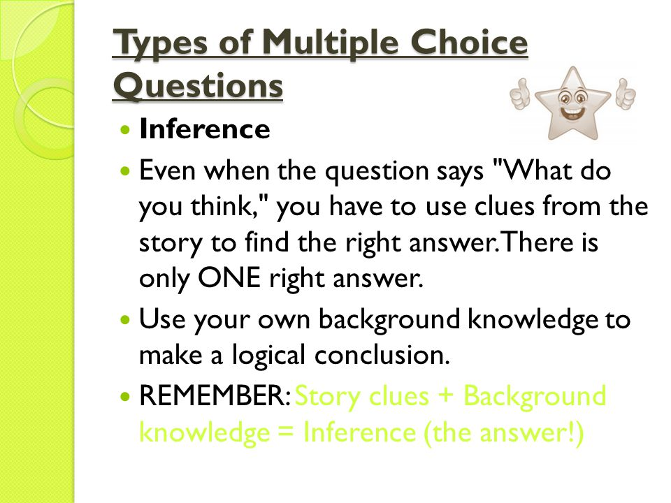 Types of Multiple Choice Questions Inference Even when the question says What do you think, you have to use clues from the story to find the right answer.
