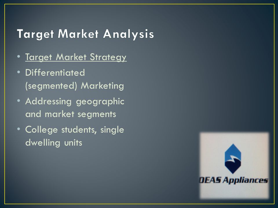 Target Market Strategy Differentiated (segmented) Marketing Addressing geographic and market segments College students, single dwelling units