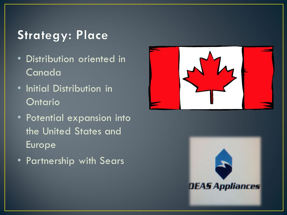 Distribution oriented in Canada Initial Distribution in Ontario Potential expansion into the United States and Europe Partnership with Sears