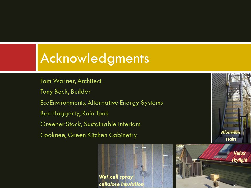 Acknowledgments Tom Warner, Architect Tony Beck, Builder EcoEnvironments, Alternative Energy Systems Ben Haggerty, Rain Tank Greener Stock, Sustainable Interiors Cooknee, Green Kitchen Cabinetry Wet cell spray cellulose insulation Velux skylight Aluminum stairs