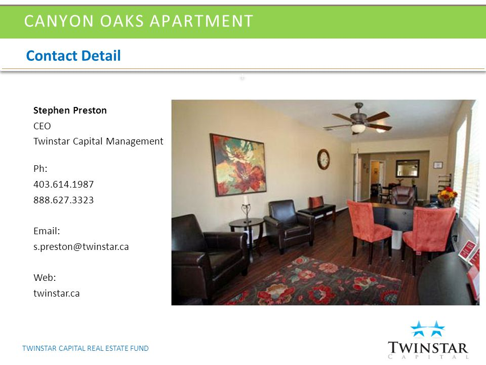 Contact Detail CANYON OAKS APARTMENT Stephen Preston CEO Twinstar Capital Management Ph: 403.614.1987 888.627.3323 Email: s.preston@twinstar.ca Web: twinstar.ca TWINSTAR CAPITAL REAL ESTATE FUND