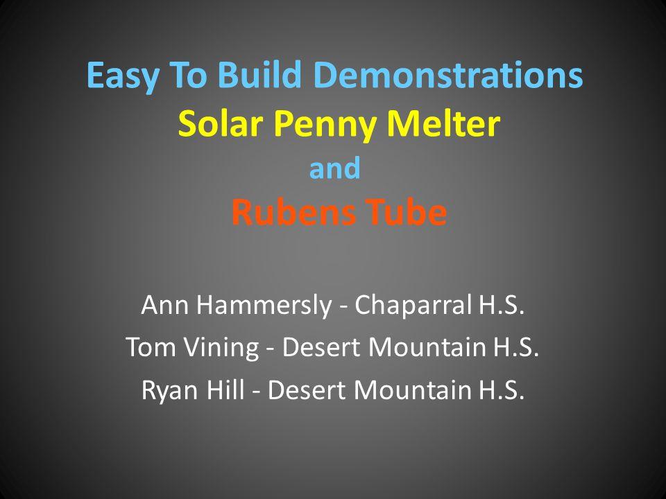 Easy To Build Demonstrations Solar Penny Melter and Rubens Tube Ann Hammersly - Chaparral H.S. Tom Vining - Desert Mountain H.S. Ryan Hill - Desert Mo