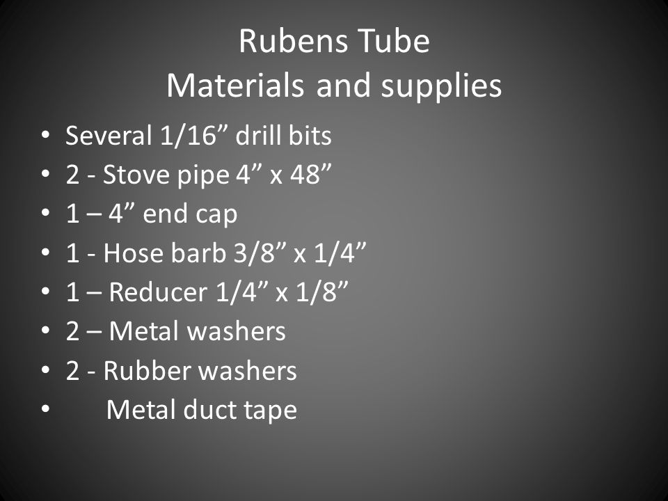 """Rubens Tube Materials and supplies Several 1/16"""" drill bits 2 - Stove pipe 4"""" x 48"""" 1 – 4"""" end cap 1 - Hose barb 3/8"""" x 1/4"""" 1 – Reducer 1/4"""" x 1/8"""" 2"""