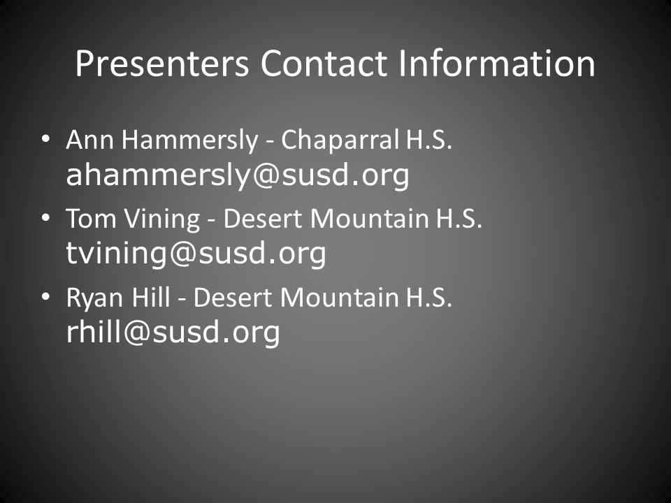Presenters Contact Information Ann Hammersly - Chaparral H.S. ahammersly@susd.org Tom Vining - Desert Mountain H.S. tvining@susd.org Ryan Hill - Deser