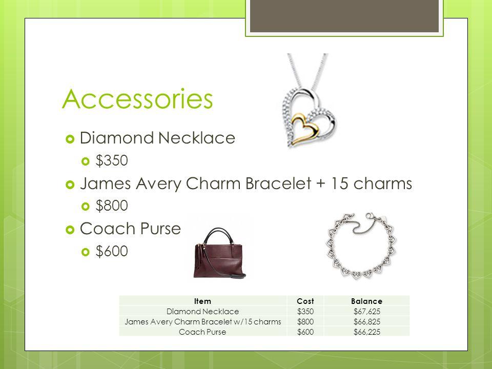 Accessories  Diamond Necklace  $350  James Avery Charm Bracelet + 15 charms  $800  Coach Purse  $600 ItemCostBalance Diamond Necklace$350$67,625 James Avery Charm Bracelet w/15 charms$800$66,825 Coach Purse$600$66,225