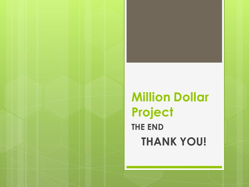 Million Dollar Project THE END THANK YOU!