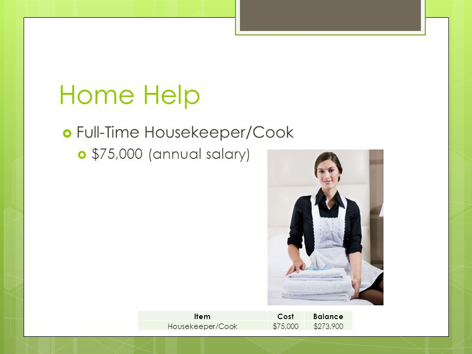 Home Help  Full-Time Housekeeper/Cook  $75,000 (annual salary) ItemCostBalance Housekeeper/Cook$75,000$273,900