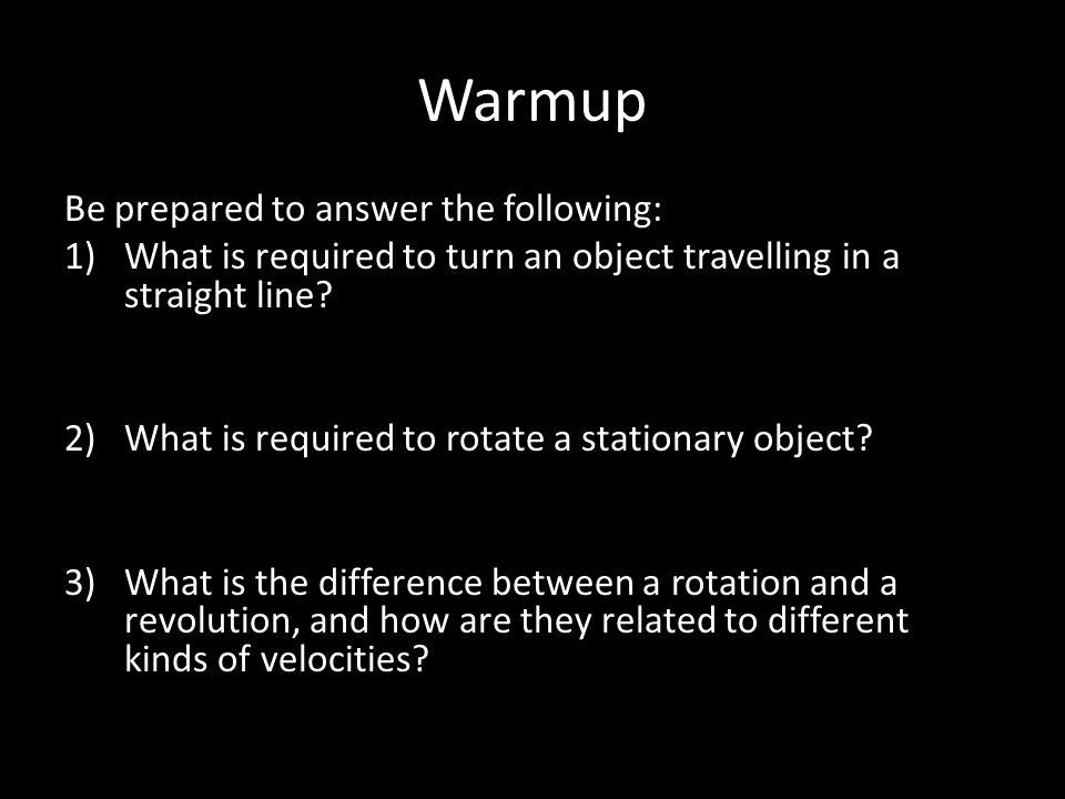 Warmup Be prepared to answer the following: 1)What is required to turn an object travelling in a straight line.