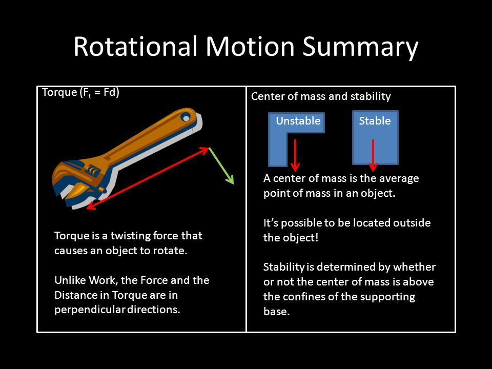 Rotational Motion Summary Torque (F t = Fd) Center of mass and stability Torque is a twisting force that causes an object to rotate.