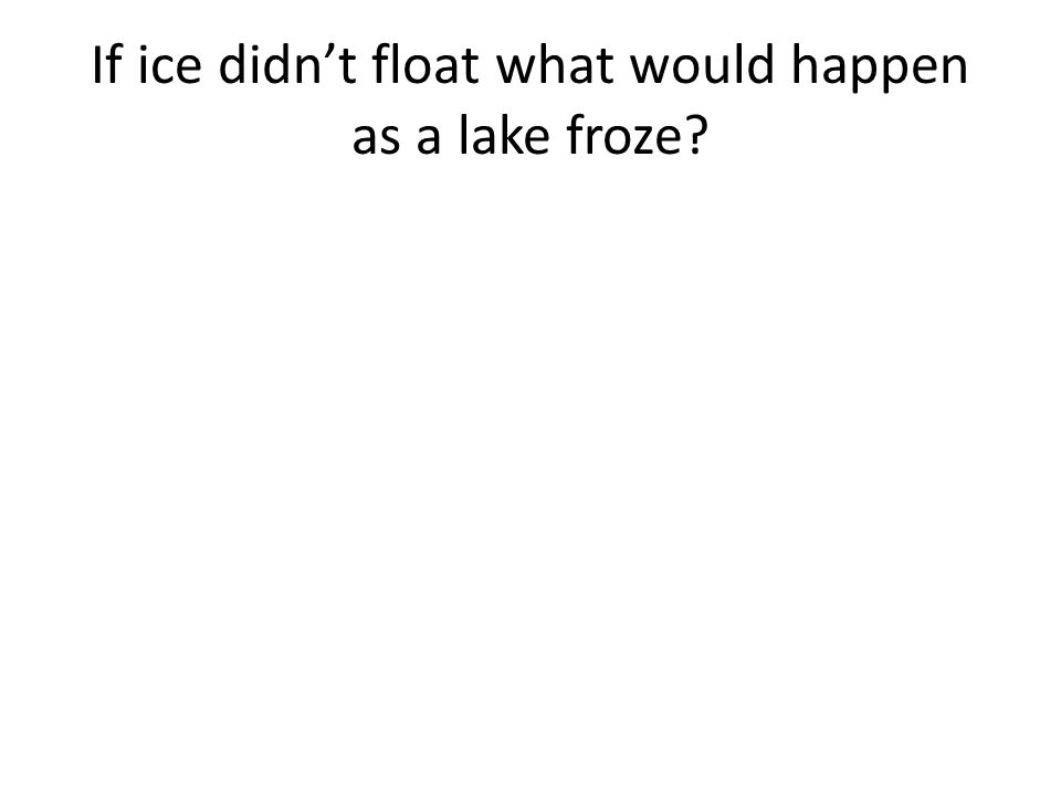 If ice didn't float what would happen as a lake froze?