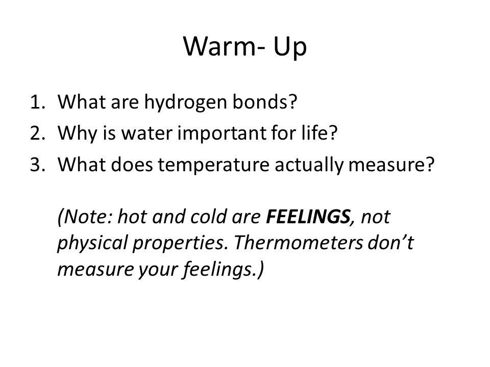 Warm- Up 1.What are hydrogen bonds? 2.Why is water important for life? 3.What does temperature actually measure? (Note: hot and cold are FEELINGS, not