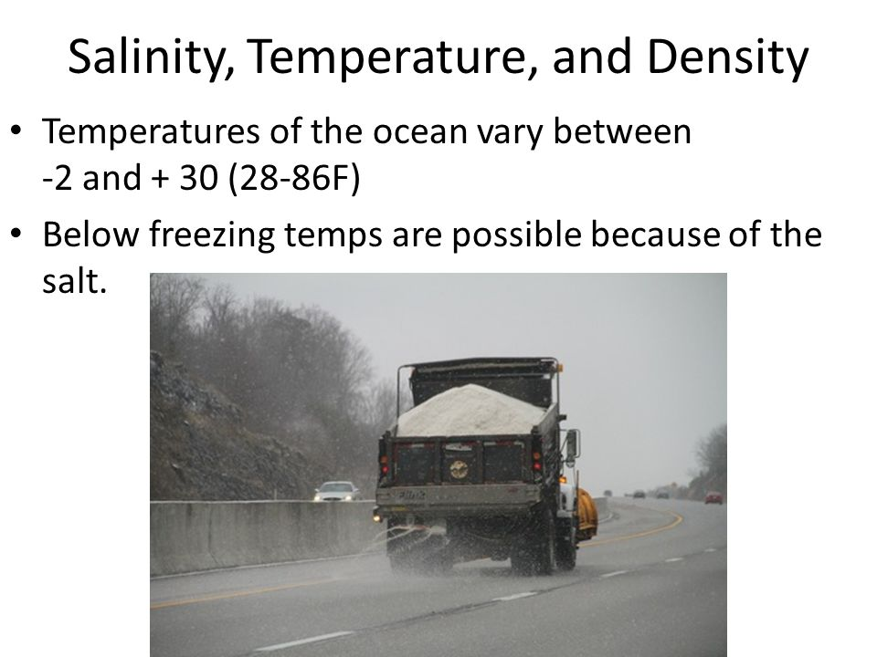 Salinity, Temperature, and Density Temperatures of the ocean vary between -2 and + 30 (28-86F) Below freezing temps are possible because of the salt.