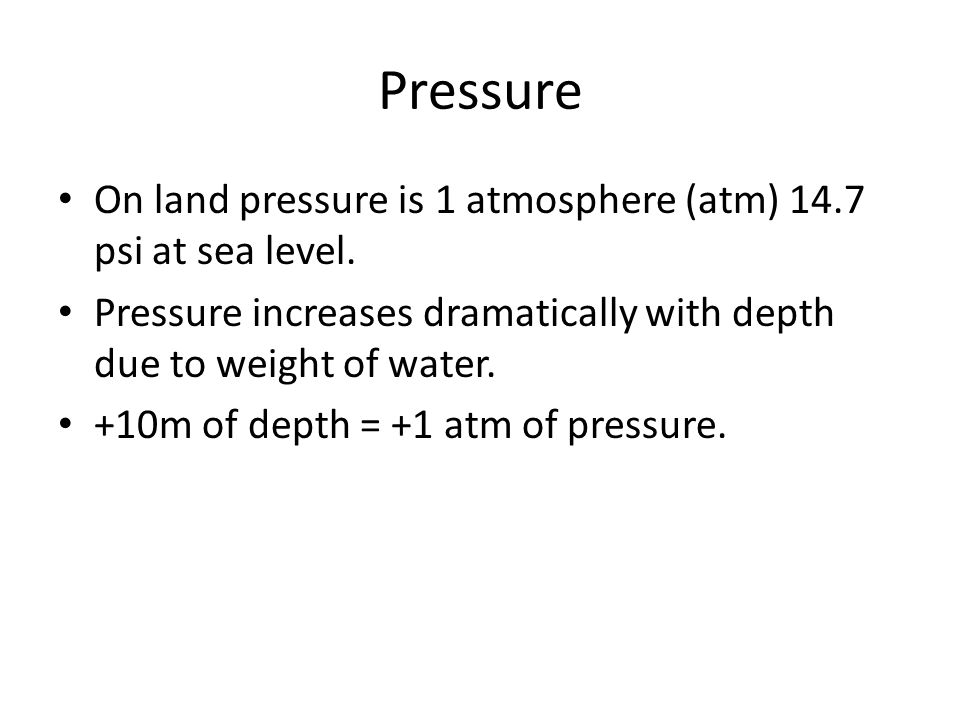 Pressure On land pressure is 1 atmosphere (atm) 14.7 psi at sea level. Pressure increases dramatically with depth due to weight of water. +10m of dept