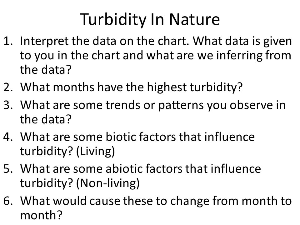 Turbidity In Nature 1.Interpret the data on the chart. What data is given to you in the chart and what are we inferring from the data? 2.What months h