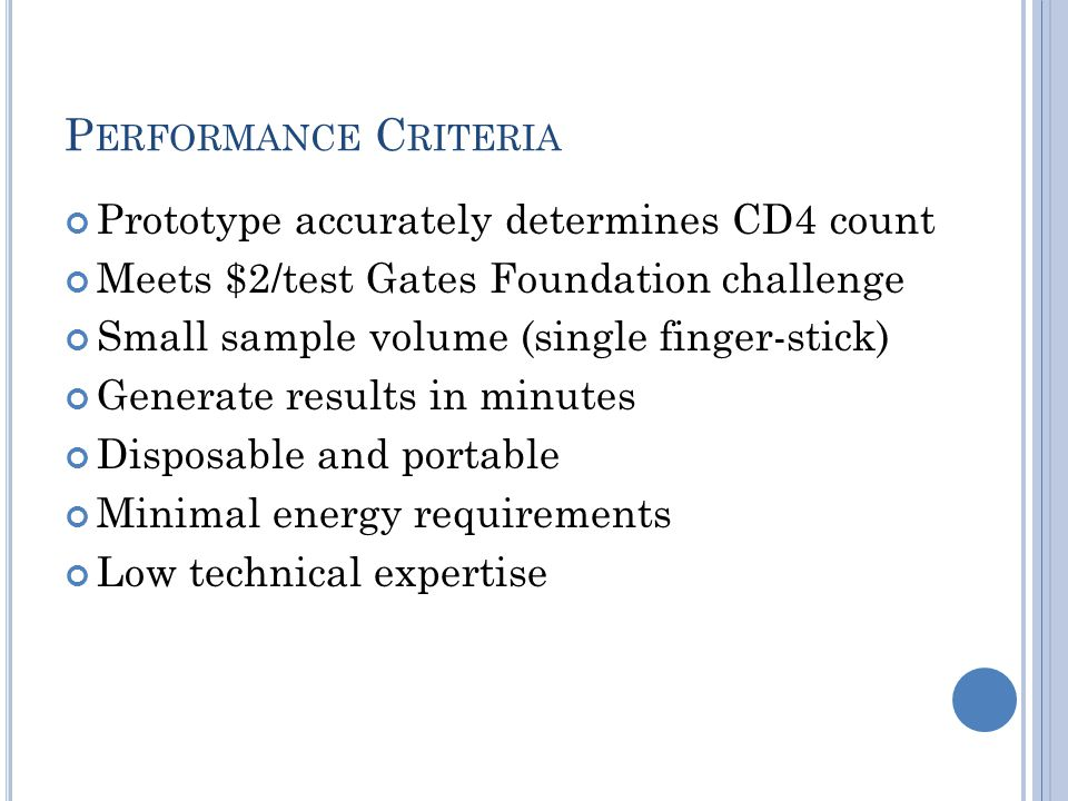 P ERFORMANCE C RITERIA Prototype accurately determines CD4 count Meets $2/test Gates Foundation challenge Small sample volume (single finger-stick) Generate results in minutes Disposable and portable Minimal energy requirements Low technical expertise