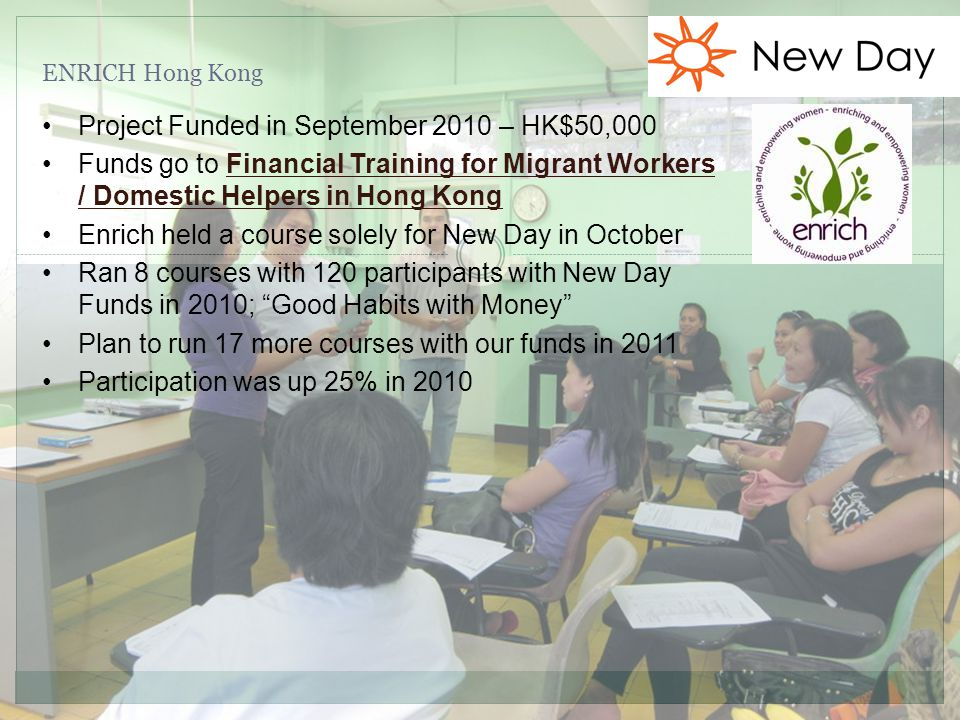 ENRICH Hong Kong Project Funded in September 2010 – HK$50,000 Funds go to Financial Training for Migrant Workers / Domestic Helpers in Hong Kong Enrich held a course solely for New Day in October Ran 8 courses with 120 participants with New Day Funds in 2010; Good Habits with Money Plan to run 17 more courses with our funds in 2011 Participation was up 25% in 2010