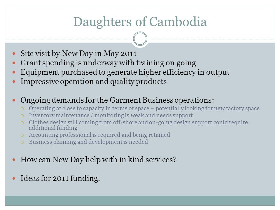 Daughters of Cambodia Our Grant proposal is focused on the Sewing Room  The largest of the Daughters businesses  Employs 60 women  Produces clothing, fashion accessories and home furnishings  Sells product through the Store as well as some modest international sales through individuals  Enjoying success – demand currently outstripping capacity  Receives support in terms of design from volunteer professionals, many of whom are foreign designers in the industry  Operational costs of USD34 k per year have been supported to date by another donor