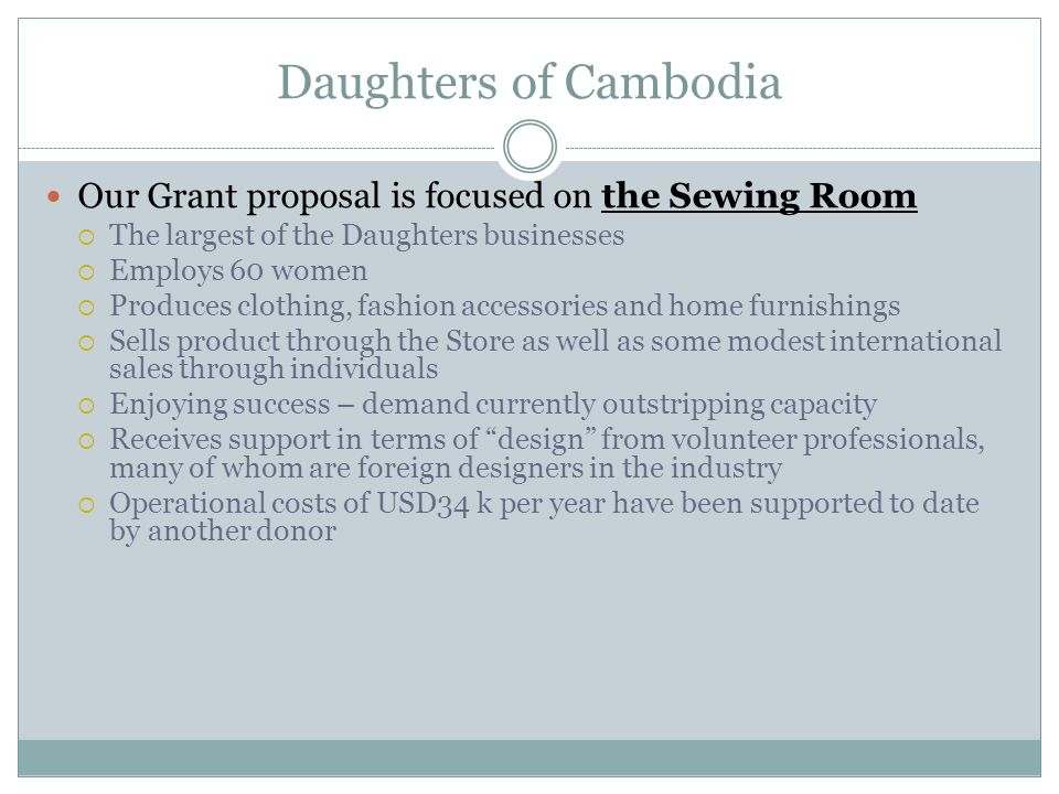 Daughters of Cambodia Our Grant proposal is focused on the Sewing Room  The largest of the Daughters businesses  Employs 60 women  Produces clothing, fashion accessories and home furnishings  Sells product through the Store as well as some modest international sales through individuals  Enjoying success – demand currently outstripping capacity  Receives support in terms of design from volunteer professionals, many of whom are foreign designers in the industry  Operational costs of USD34 k per year have been supported to date by another donor
