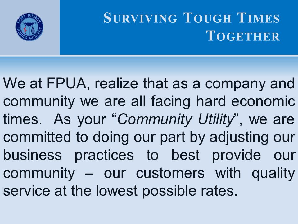 S URVIVING T OUGH T IMES T OGETHER We at FPUA, realize that as a company and community we are all facing hard economic times.