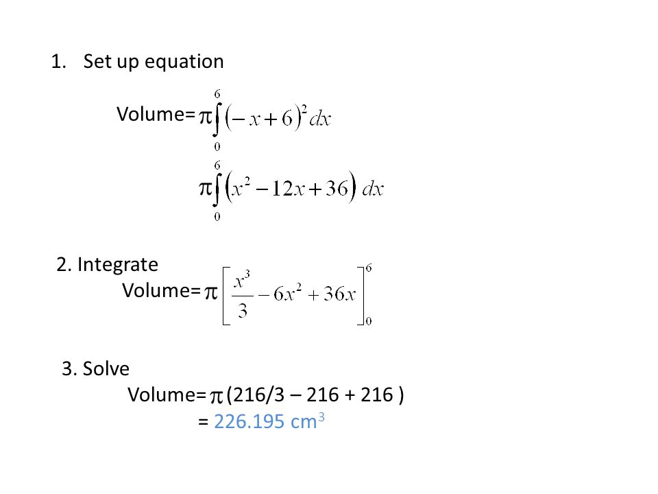 1.Set up equation Volume= 2. Integrate Volume= 3. Solve Volume= (216/3 – 216 + 216 ) = 226.195 cm 3